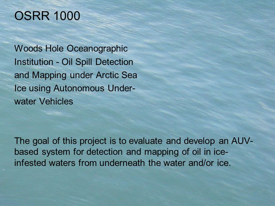 . OSRR 1000 Woods Hole Oceanographic Institution - Oil Spill Detection and Mapping under Arctic Sea Ice using Autonomous Under- water Vehicles The goal of this project is to evaluate and develop an AUV- based system for detection and mapping of oil in ice- infested waters from underneath the water and/or ice.