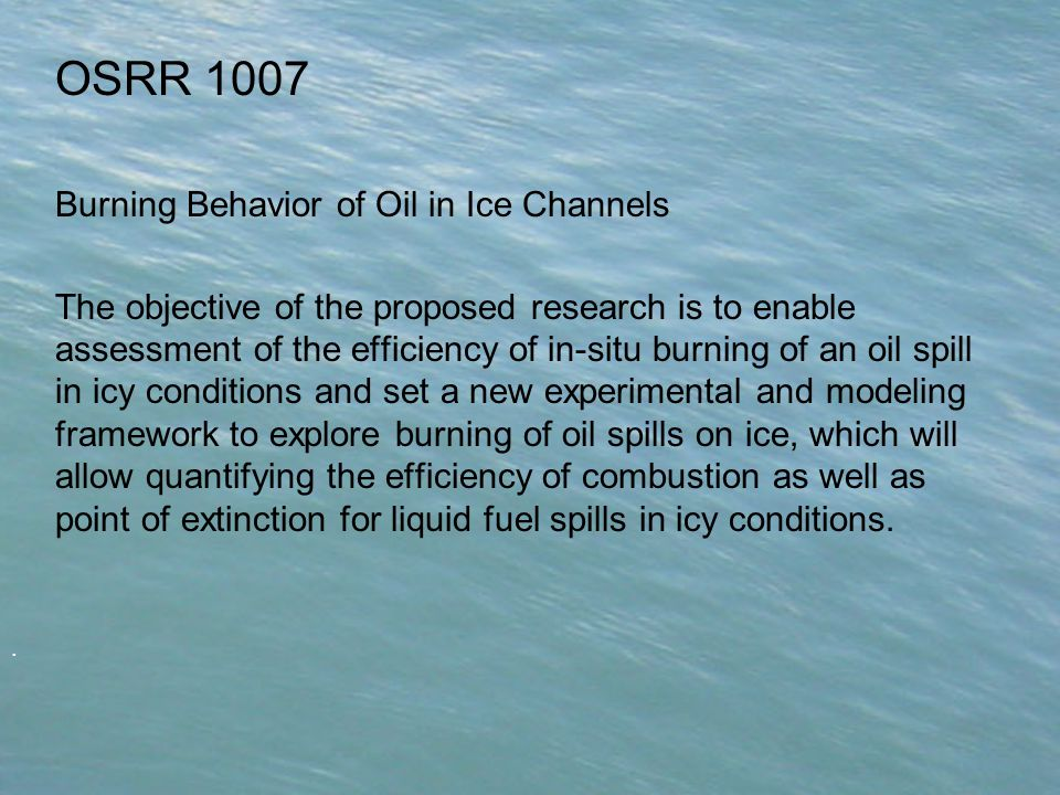 . OSRR 1007 Burning Behavior of Oil in Ice Channels The objective of the proposed research is to enable assessment of the efficiency of in-situ burning of an oil spill in icy conditions and set a new experimental and modeling framework to explore burning of oil spills on ice, which will allow quantifying the efficiency of combustion as well as point of extinction for liquid fuel spills in icy conditions.