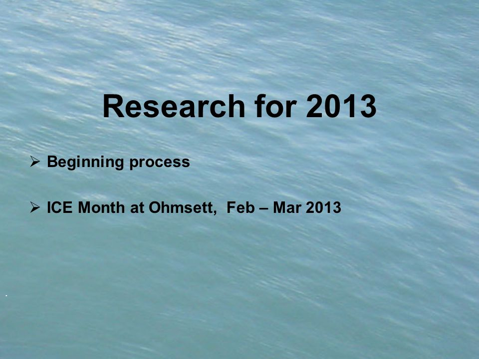 . Research for 2013  Beginning process  ICE Month at Ohmsett, Feb – Mar 2013
