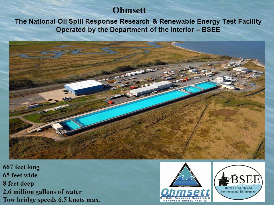 The National Oil Spill Response Research & Renewable Energy Test Facility Operated by the Department of the Interior – BSEE Ohmsett 667 feet long 65 feet wide 8 feet deep 2.6 million gallons of water Tow bridge speeds 6.5 knots max.
