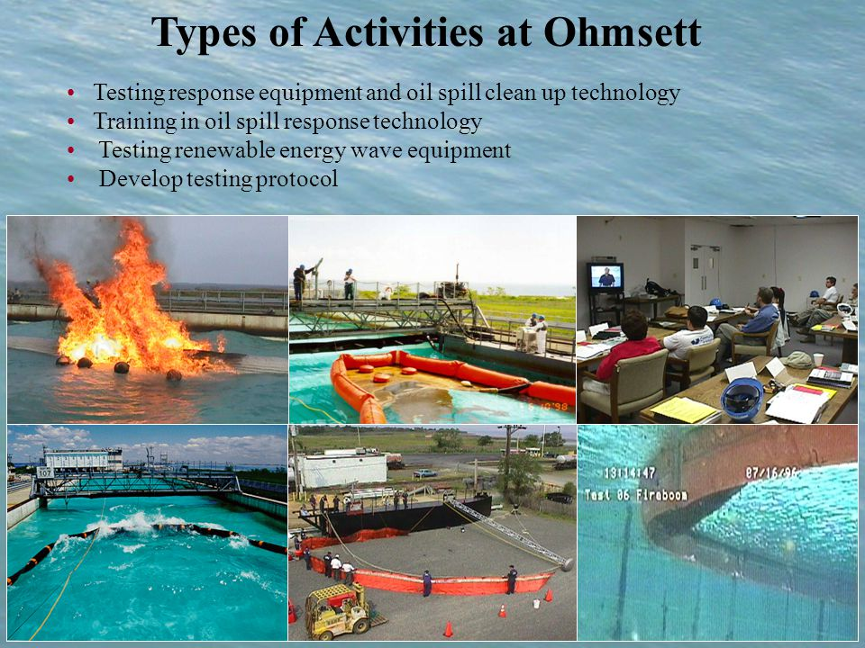 Types of Activities at Ohmsett Testing response equipment and oil spill clean up technology Training in oil spill response technology Testing renewable energy wave equipment Develop testing protocol