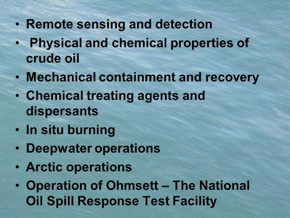 . Remote sensing and detection Physical and chemical properties of crude oil Mechanical containment and recovery Chemical treating agents and dispersants In situ burning Deepwater operations Arctic operations Operation of Ohmsett – The National Oil Spill Response Test Facility