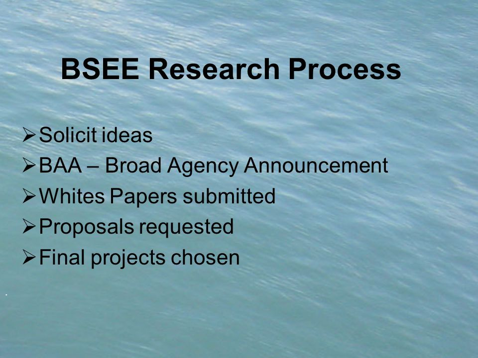 . BSEE Research Process  Solicit ideas  BAA – Broad Agency Announcement  Whites Papers submitted  Proposals requested  Final projects chosen