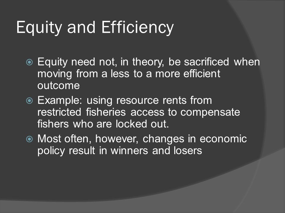 Equity and Efficiency  Equity need not, in theory, be sacrificed when moving from a less to a more efficient outcome  Example: using resource rents