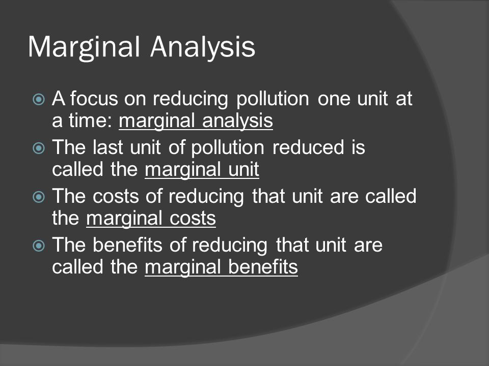 Marginal Analysis  A focus on reducing pollution one unit at a time: marginal analysis  The last unit of pollution reduced is called the marginal un