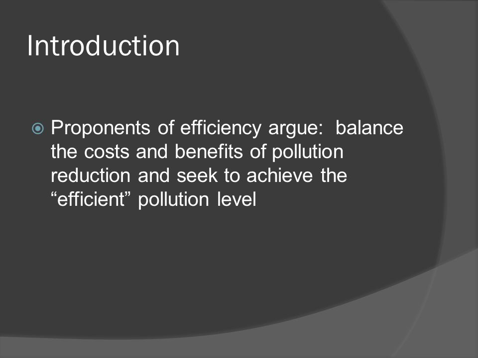 "Introduction  Proponents of efficiency argue: balance the costs and benefits of pollution reduction and seek to achieve the ""efficient"" pollution lev"