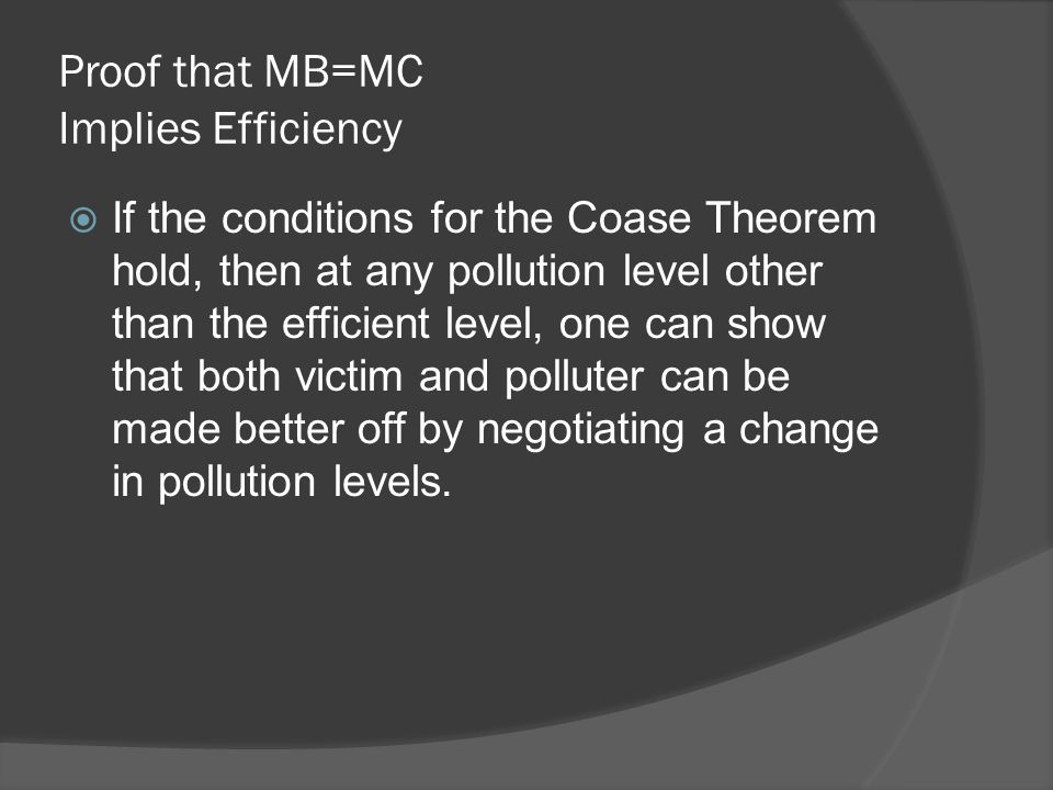 Proof that MB=MC Implies Efficiency  If the conditions for the Coase Theorem hold, then at any pollution level other than the efficient level, one ca