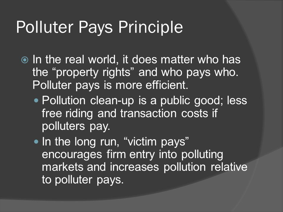 "Polluter Pays Principle  In the real world, it does matter who has the ""property rights"" and who pays who. Polluter pays is more efficient. Pollution"
