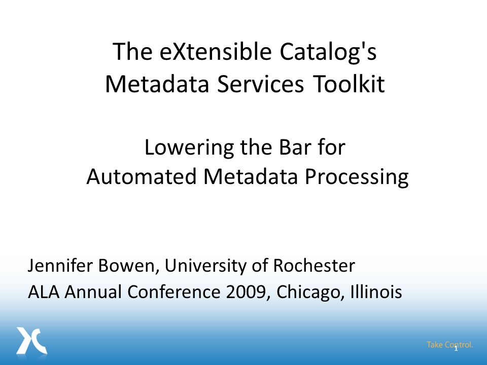 Jennifer Bowen, University of Rochester ALA Annual Conference 2009, Chicago, Illinois 1 The eXtensible Catalog's Metadata Services Toolkit Lowering th