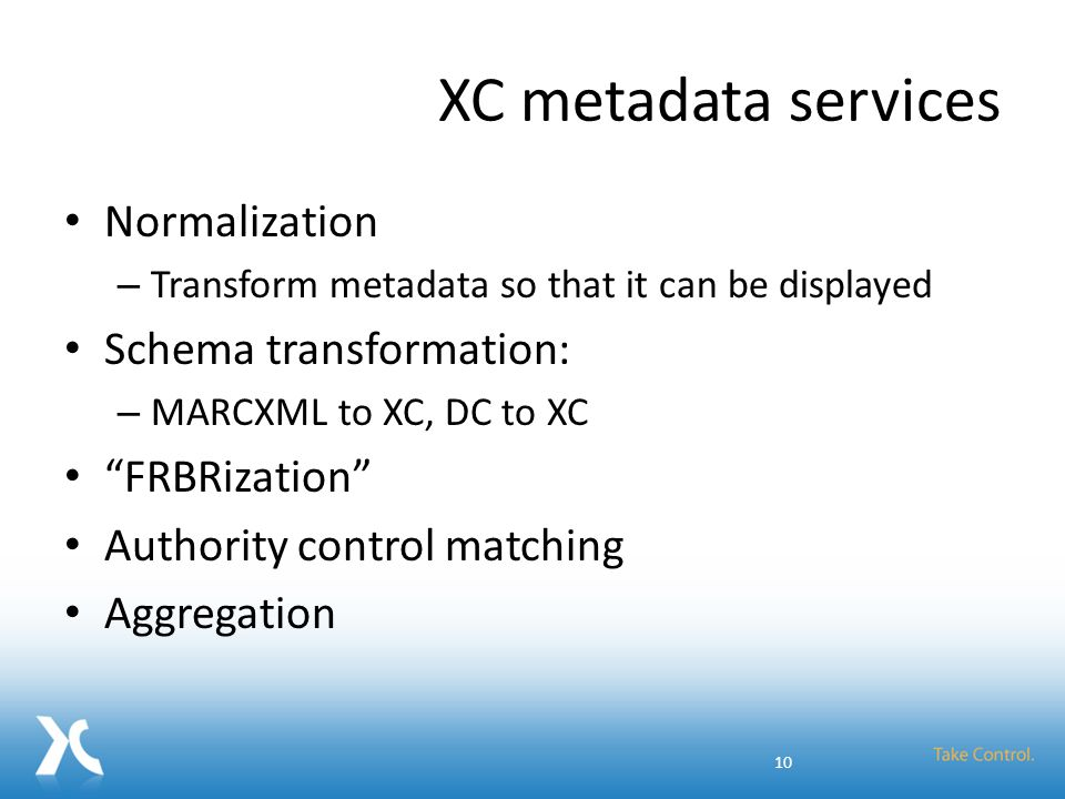"""XC metadata services Normalization – Transform metadata so that it can be displayed Schema transformation: – MARCXML to XC, DC to XC """"FRBRization"""" Aut"""