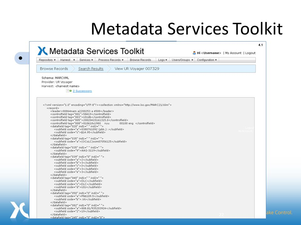 Metadata Services Toolkit Add Repositories Schedule Harvests Orchestrate Services Browse Records Make improved metadata available Metadata Services Toolkit Record Cleanup FRBRization Authority Control Aggregation Metadata Tools: 22