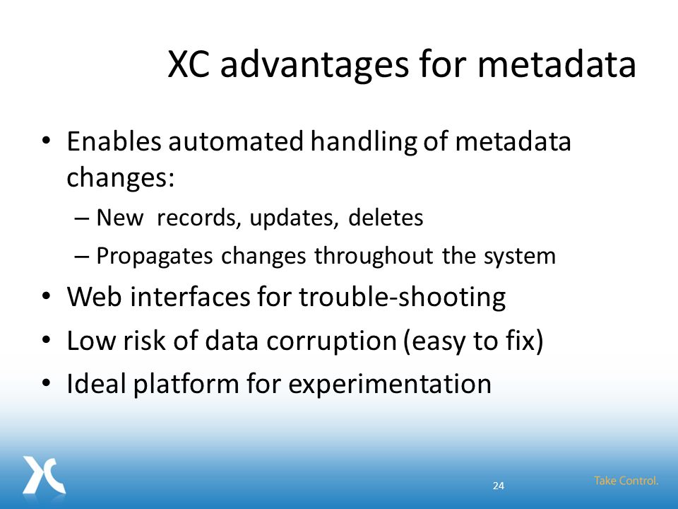 XC advantages for metadata Enables automated handling of metadata changes: – New records, updates, deletes – Propagates changes throughout the system
