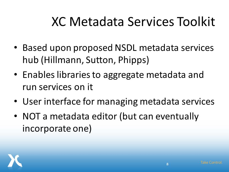 XC Metadata Services Toolkit Based upon proposed NSDL metadata services hub (Hillmann, Sutton, Phipps) Enables libraries to aggregate metadata and run services on it User interface for managing metadata services NOT a metadata editor (but can eventually incorporate one) 8