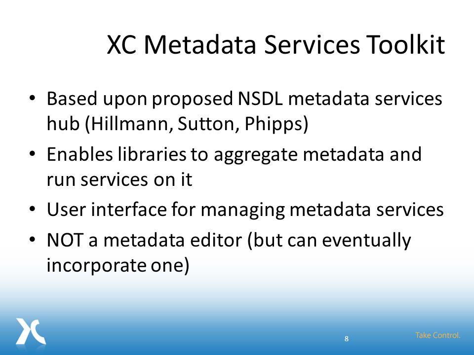 XC Metadata Services Toolkit Based upon proposed NSDL metadata services hub (Hillmann, Sutton, Phipps) Enables libraries to aggregate metadata and run