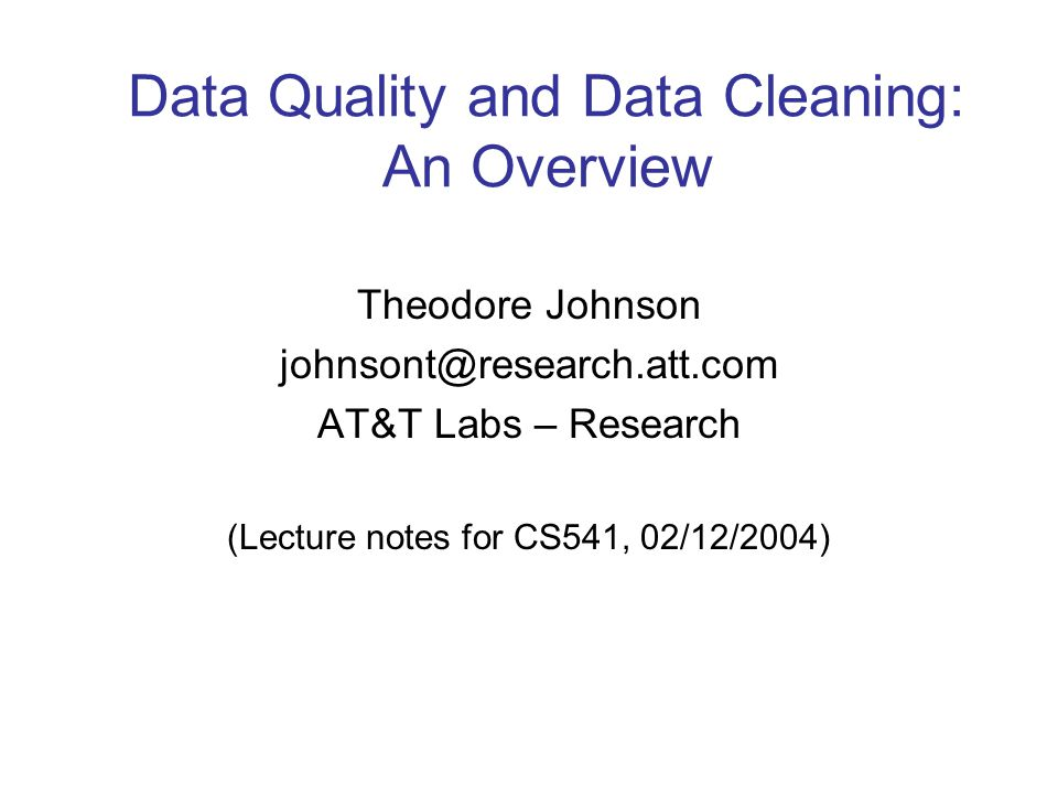 Data Quality and Data Cleaning: An Overview Theodore Johnson johnsont@research.att.com AT&T Labs – Research (Lecture notes for CS541, 02/12/2004)