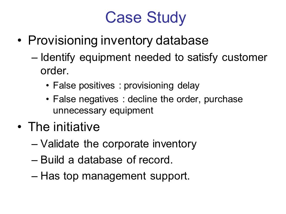 Provisioning inventory database –Identify equipment needed to satisfy customer order. False positives : provisioning delay False negatives : decline t