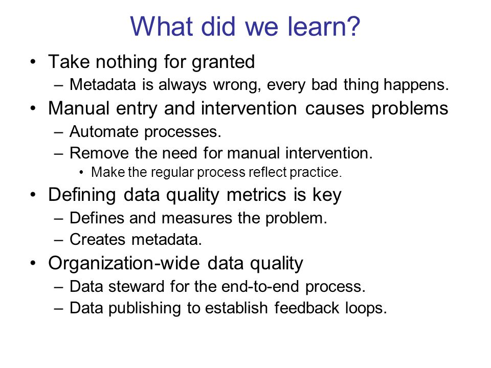 What did we learn? Take nothing for granted –Metadata is always wrong, every bad thing happens. Manual entry and intervention causes problems –Automat