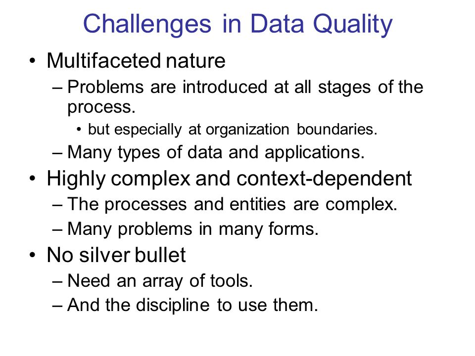 Challenges in Data Quality Multifaceted nature –Problems are introduced at all stages of the process. but especially at organization boundaries. –Many
