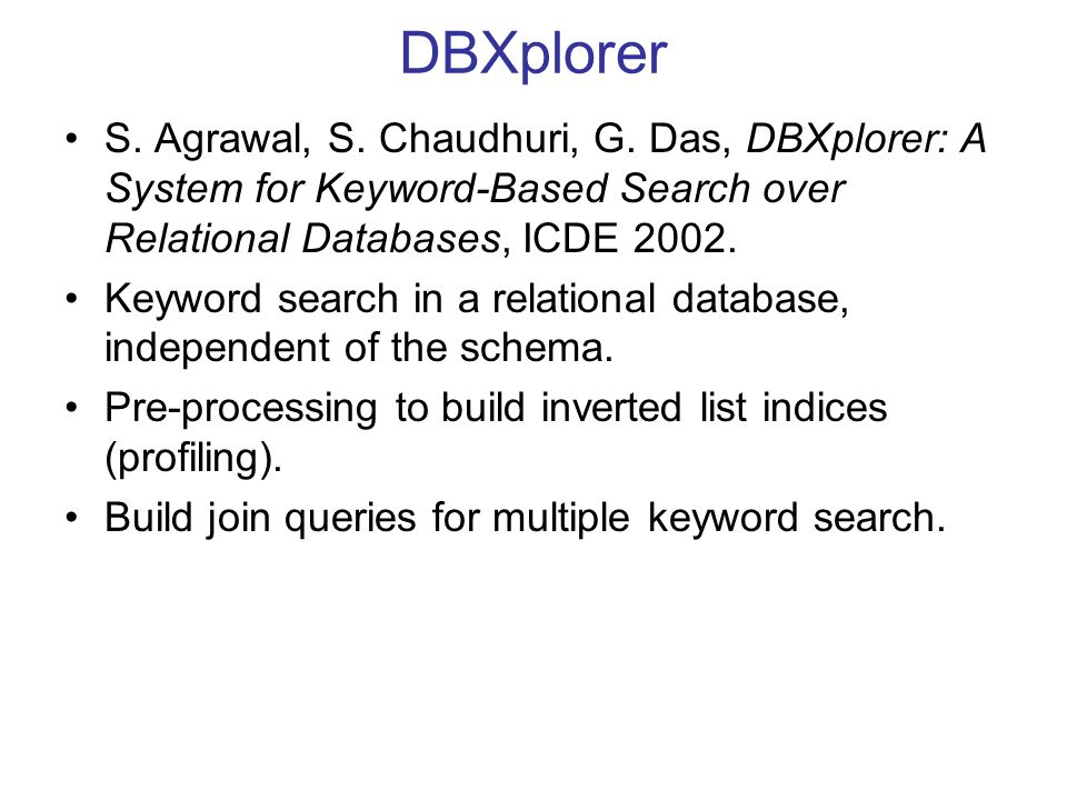 DBXplorer S. Agrawal, S. Chaudhuri, G. Das, DBXplorer: A System for Keyword-Based Search over Relational Databases, ICDE 2002. Keyword search in a rel