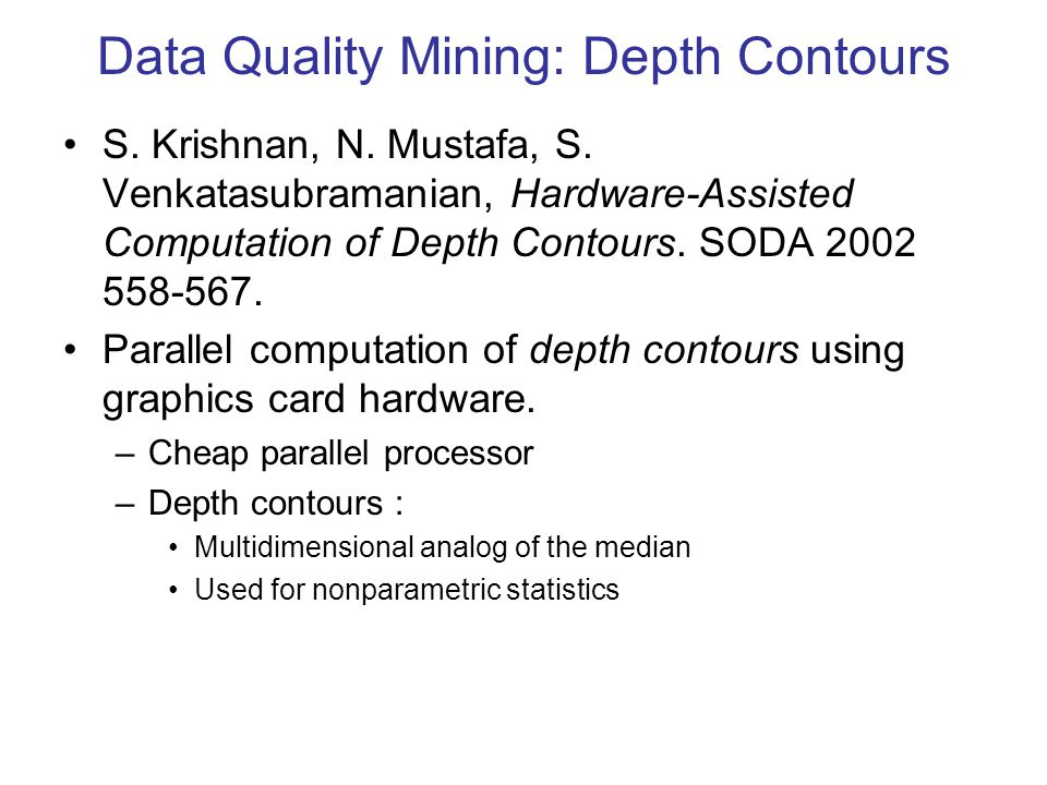 Data Quality Mining: Depth Contours S. Krishnan, N. Mustafa, S. Venkatasubramanian, Hardware-Assisted Computation of Depth Contours. SODA 2002 558-567