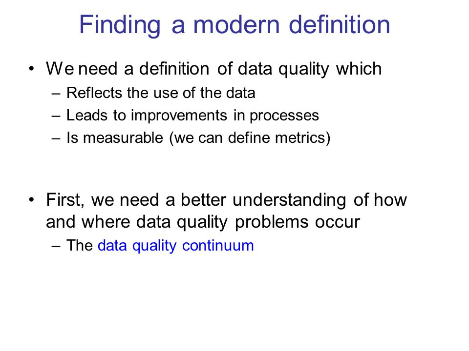 Finding a modern definition We need a definition of data quality which –Reflects the use of the data –Leads to improvements in processes –Is measurabl