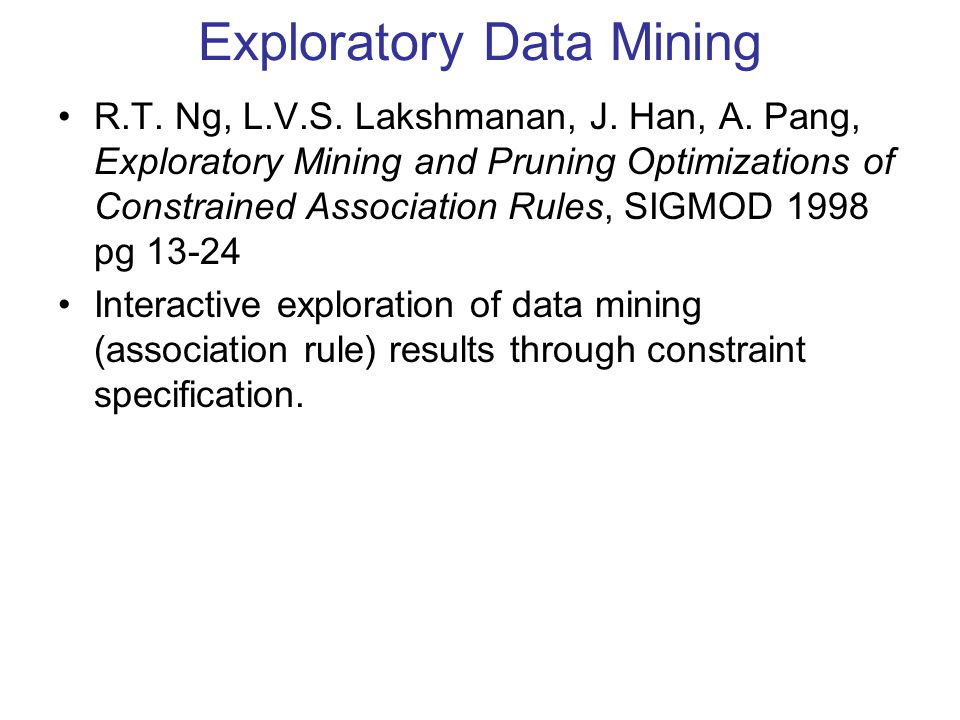 Exploratory Data Mining R.T. Ng, L.V.S. Lakshmanan, J. Han, A. Pang, Exploratory Mining and Pruning Optimizations of Constrained Association Rules, SI