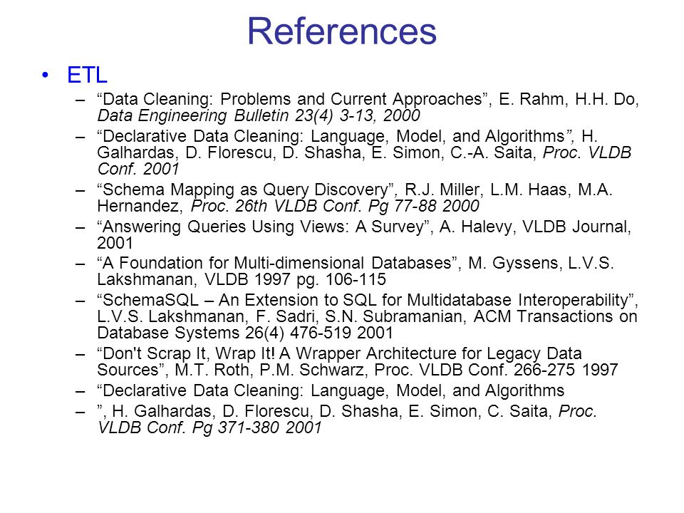 "References ETL –""Data Cleaning: Problems and Current Approaches"", E. Rahm, H.H. Do, Data Engineering Bulletin 23(4) 3-13, 2000 –""Declarative Data Clea"