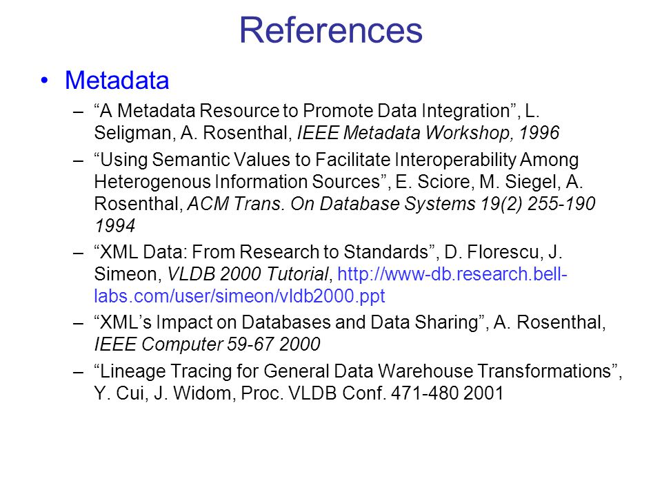 "References Metadata –""A Metadata Resource to Promote Data Integration"", L. Seligman, A. Rosenthal, IEEE Metadata Workshop, 1996 –""Using Semantic Value"