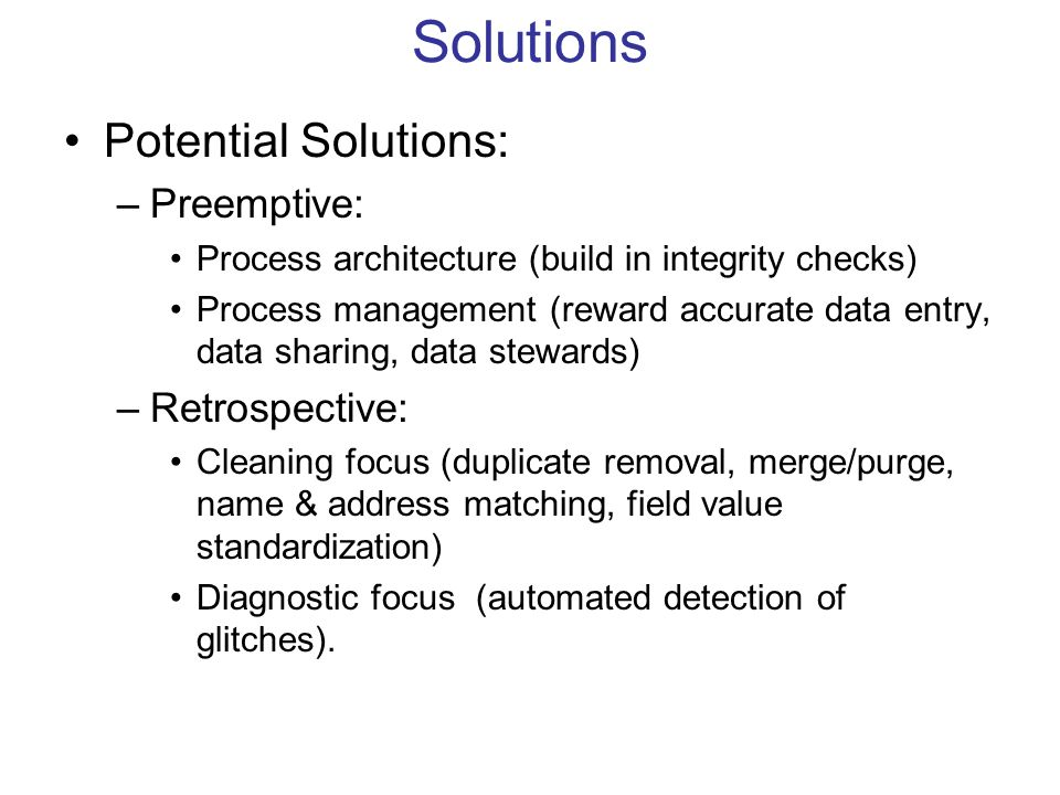 Solutions Potential Solutions: –Preemptive: Process architecture (build in integrity checks) Process management (reward accurate data entry, data sharing, data stewards) –Retrospective: Cleaning focus (duplicate removal, merge/purge, name & address matching, field value standardization) Diagnostic focus (automated detection of glitches).