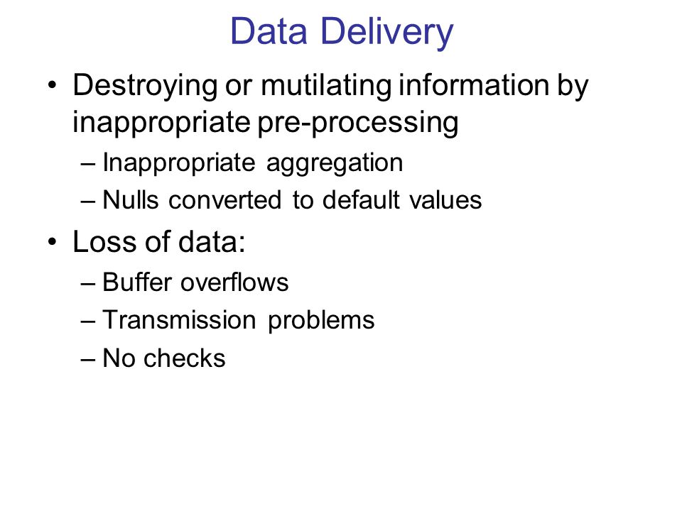 Data Delivery Destroying or mutilating information by inappropriate pre-processing –Inappropriate aggregation –Nulls converted to default values Loss