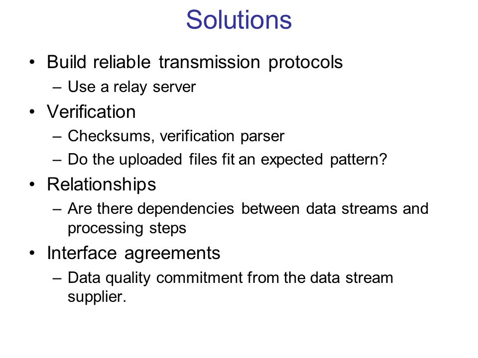 Solutions Build reliable transmission protocols –Use a relay server Verification –Checksums, verification parser –Do the uploaded files fit an expecte