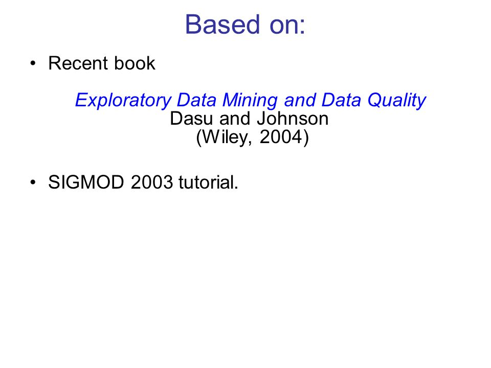 Based on: Recent book Exploratory Data Mining and Data Quality Dasu and Johnson (Wiley, 2004) SIGMOD 2003 tutorial.