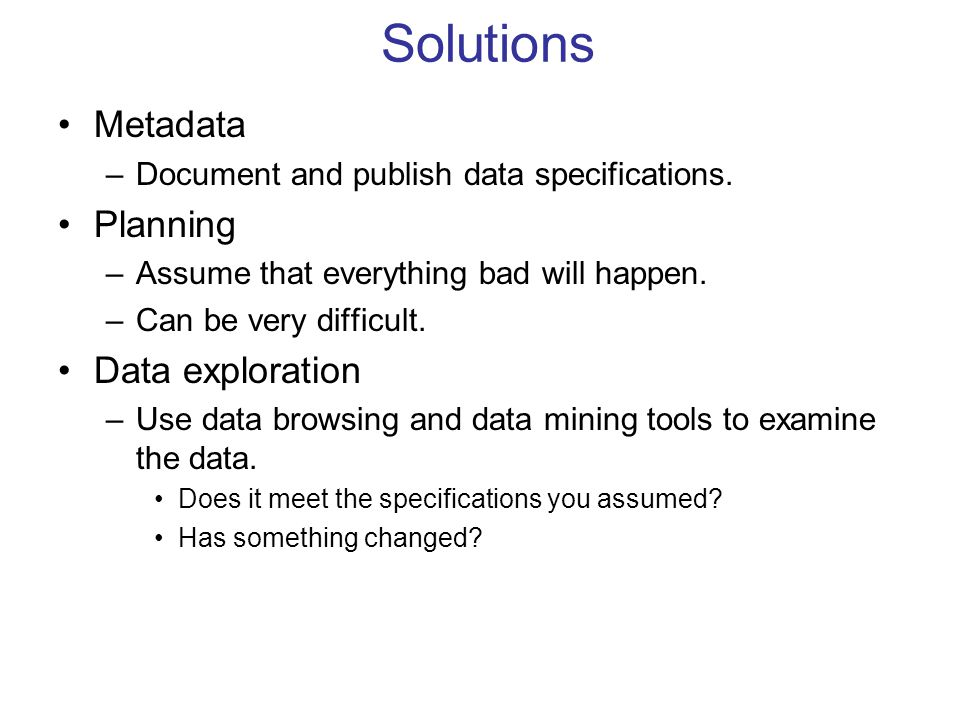 Solutions Metadata –Document and publish data specifications. Planning –Assume that everything bad will happen. –Can be very difficult. Data explorati