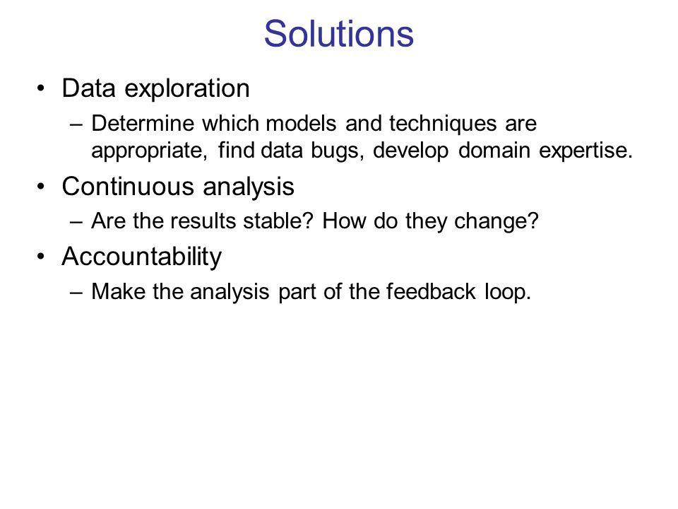 Solutions Data exploration –Determine which models and techniques are appropriate, find data bugs, develop domain expertise. Continuous analysis –Are
