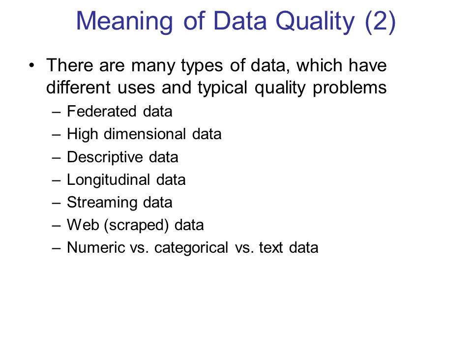 Meaning of Data Quality (2) There are many types of data, which have different uses and typical quality problems –Federated data –High dimensional dat