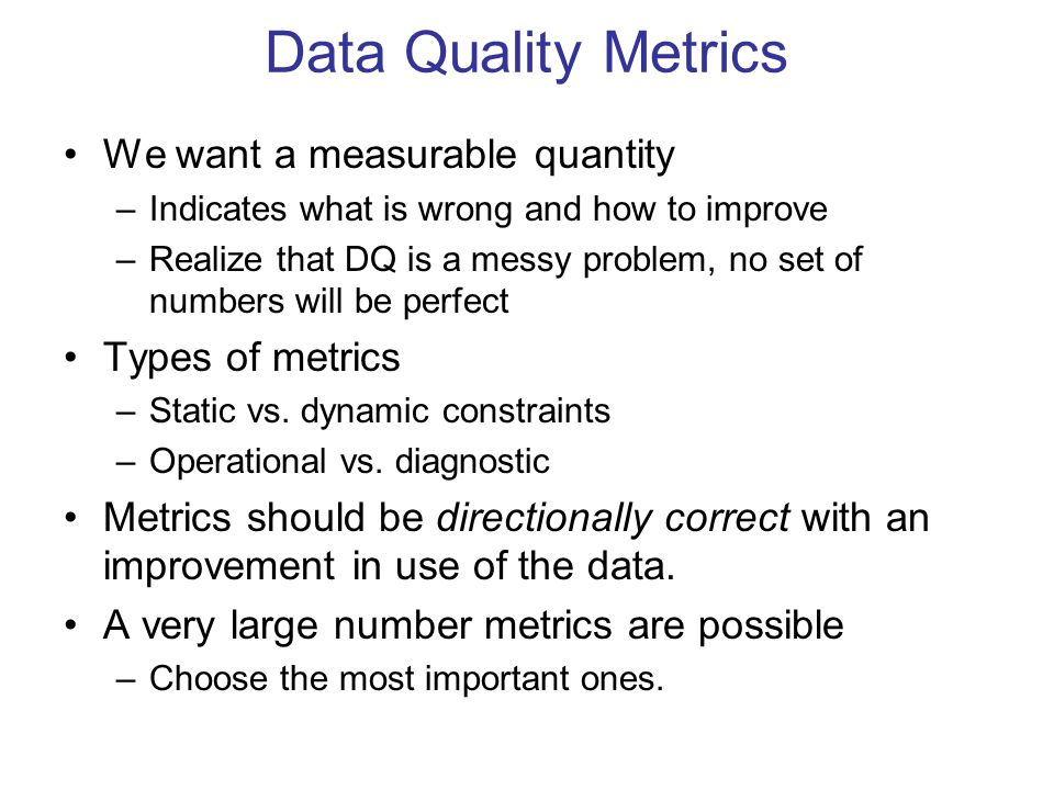 We want a measurable quantity –Indicates what is wrong and how to improve –Realize that DQ is a messy problem, no set of numbers will be perfect Types of metrics –Static vs.