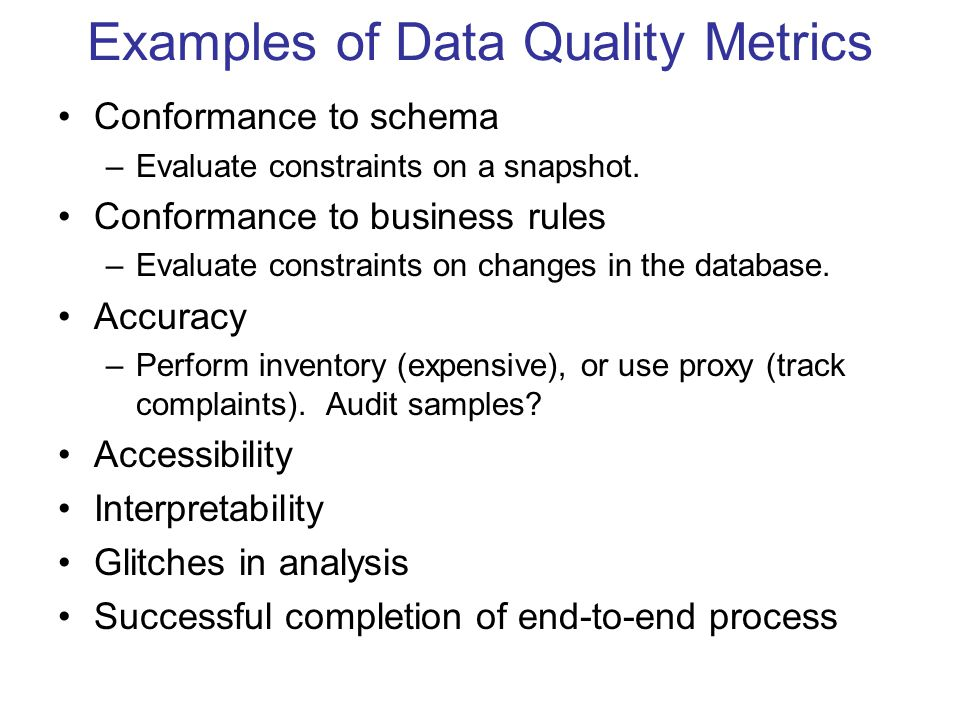 Examples of Data Quality Metrics Conformance to schema –Evaluate constraints on a snapshot.