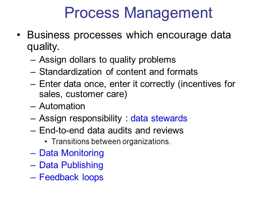 Process Management Business processes which encourage data quality. –Assign dollars to quality problems –Standardization of content and formats –Enter