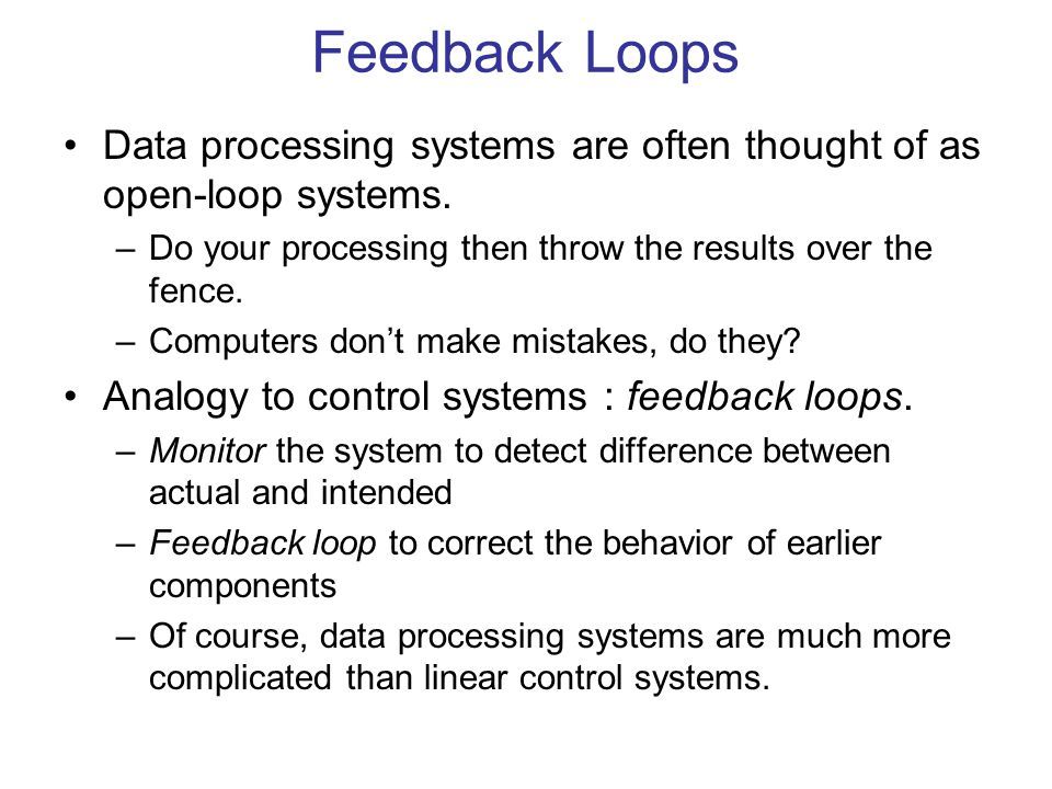 Feedback Loops Data processing systems are often thought of as open-loop systems. –Do your processing then throw the results over the fence. –Computer