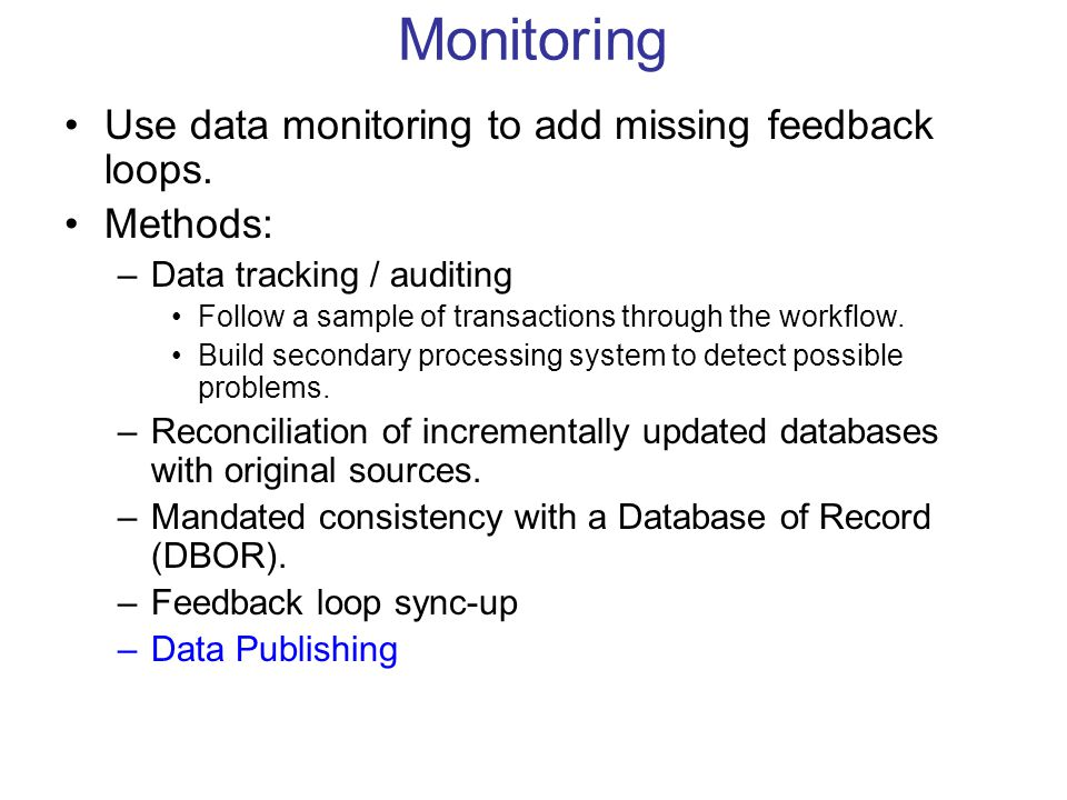 Monitoring Use data monitoring to add missing feedback loops. Methods: –Data tracking / auditing Follow a sample of transactions through the workflow.
