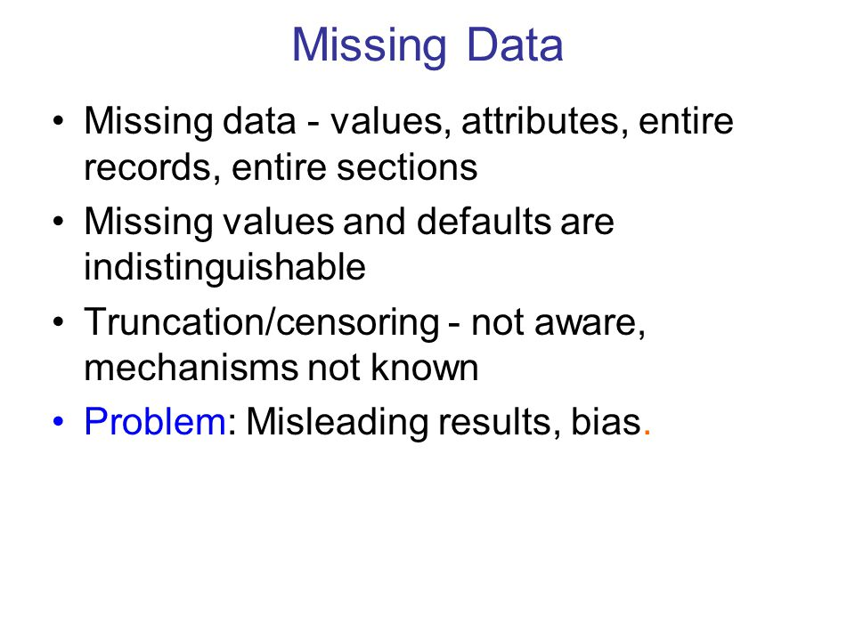 Missing Data Missing data - values, attributes, entire records, entire sections Missing values and defaults are indistinguishable Truncation/censoring - not aware, mechanisms not known Problem: Misleading results, bias.