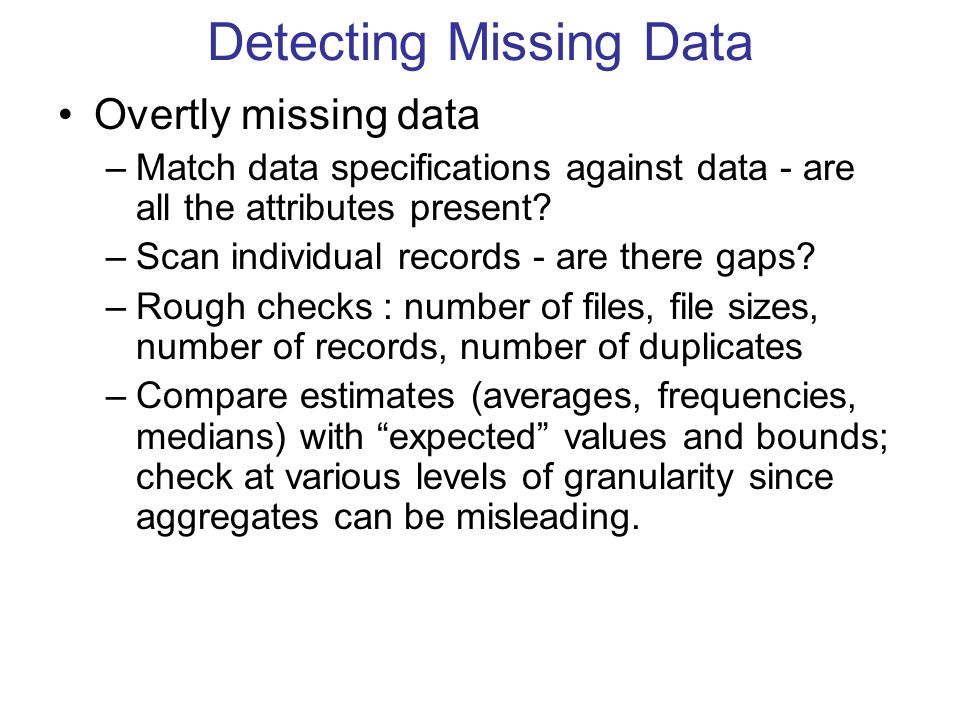 Detecting Missing Data Overtly missing data –Match data specifications against data - are all the attributes present? –Scan individual records - are t