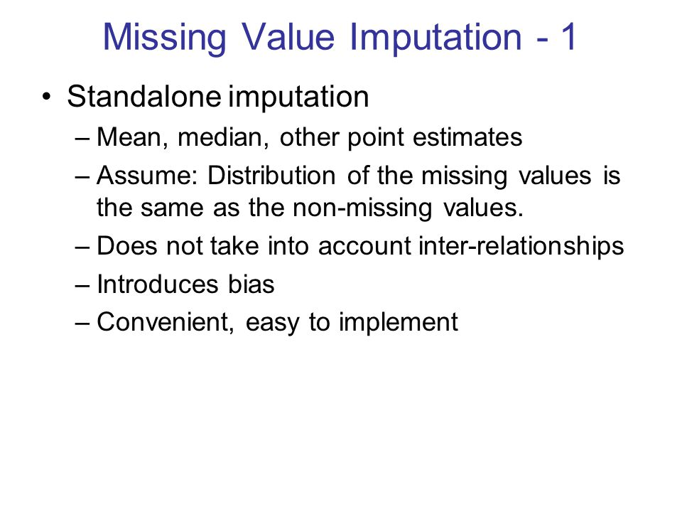 Missing Value Imputation - 1 Standalone imputation –Mean, median, other point estimates –Assume: Distribution of the missing values is the same as the