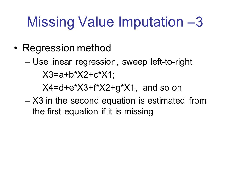 Missing Value Imputation –3 Regression method –Use linear regression, sweep left-to-right X3=a+b*X2+c*X1; X4=d+e*X3+f*X2+g*X1, and so on –X3 in the se