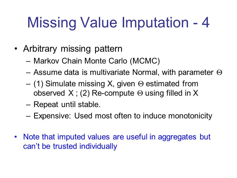 Missing Value Imputation - 4 Arbitrary missing pattern –Markov Chain Monte Carlo (MCMC) –Assume data is multivariate Normal,  with parameter  –(1) Simulate missing X, given  estimated from observed X ; (2) Re-compute  using filled in X –Repeat until stable.
