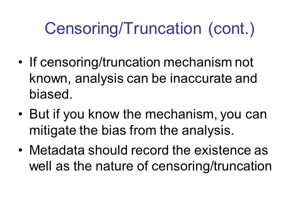 Censoring/Truncation (cont.) If censoring/truncation mechanism not known, analysis can be inaccurate and biased. But if you know the mechanism, you ca