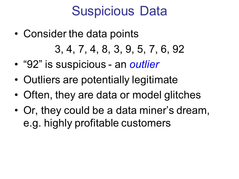Suspicious Data Consider the data points 3, 4, 7, 4, 8, 3, 9, 5, 7, 6, 92 92 is suspicious - an outlier Outliers are potentially legitimate Often, they are data or model glitches Or, they could be a data miner's dream, e.g.