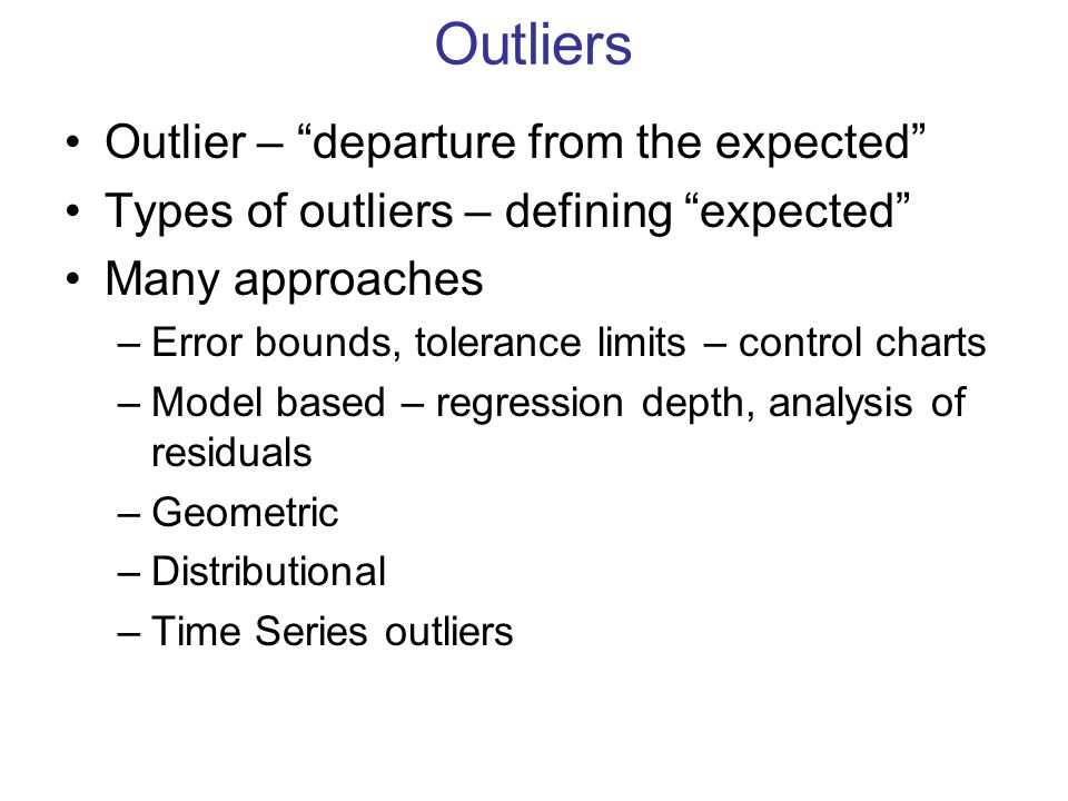 "Outliers Outlier – ""departure from the expected"" Types of outliers – defining ""expected"" Many approaches –Error bounds, tolerance limits – control cha"