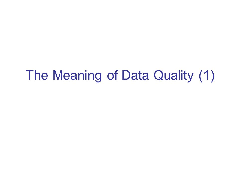 Meaning of Data Quality (1) Generally, you have a problem if the data doesn't mean what you think it does, or should –Data not up to spec : garbage in, glitches, etc.