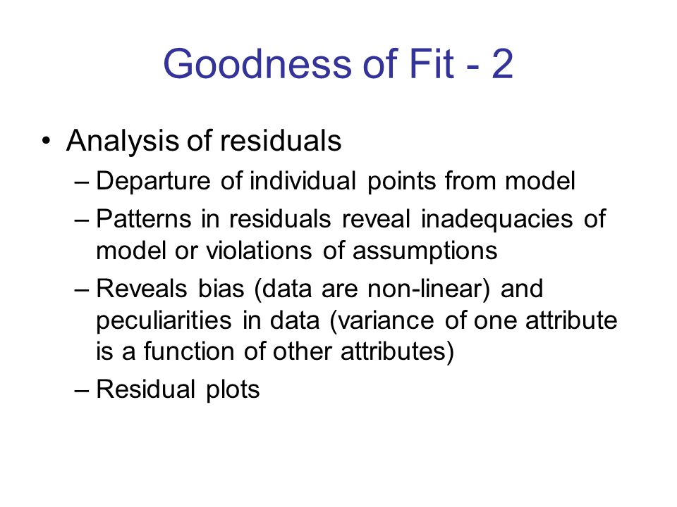 Goodness of Fit - 2 Analysis of residuals –Departure of individual points from model –Patterns in residuals reveal inadequacies of model or violations of assumptions –Reveals bias (data are non-linear) and peculiarities in data (variance of one attribute is a function of other attributes) –Residual plots